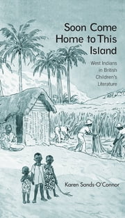 Soon Come Home to This Island - West Indians in British Children's Literature ebook by Karen Sands-O'Connor