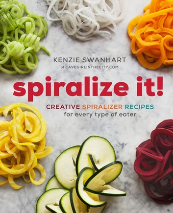 Spiralize It! - Creative Spiralizer Recipes for Every Type of Eater ebook by Kenzie Swanhart