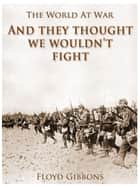 """And they thought we wouldn't fight"" ebook by Floyd Gibbons"