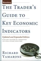 The Trader's Guide to Key Economic Indicators - With New Chapters on Commodities and Fixed-Income Indicators ebook by Richard Yamarone