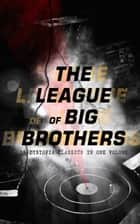 THE LEAGUE OF BIG BROTHERS - 18 Dystopia Classics in One Volume - 1984, It Can't Happen Here, Brave New World, Iron Heel, Meccania the Super-State, Lord of the World, The Time Machine, The Secret of the League, City of Endless Night, That Hideous Strength... ebook by George Orwell, Aldous Huxley, Sinclair Lewis,...