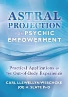 Astral Projection for Psychic Empowerment: The Out-of-Body Experience, Astral Powers, and their Practical Application - Practical Applications of the Out-of-Body Experience ebook by Carl Llewellyn Weschcke, Joe H. Slate PhD