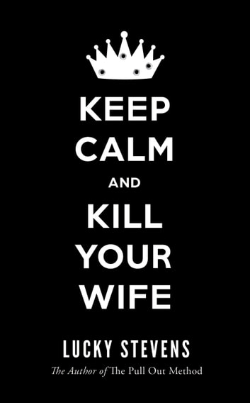 KEEP CALM AND KILL YOUR WIFE ebook by Lucky Stevens