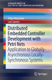 Distributed Embedded Controller Development with Petri Nets - Application to Globally-Asynchronous Locally-Synchronous Systems ebook by Filipe Moutinho,Luís Gomes