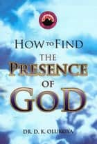 How to Find the Presence of God ebook by Dr. D. K. Olukoya