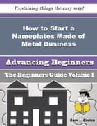 How to Start a Nameplates Made of Metal Business (Beginners Guide) ebook by Julieta Drayton