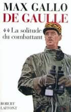De Gaulle - Tome 2 - La solitude du combattant ebook by Max GALLO
