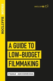 Rocliffe Notes - A Guide to Low Budget Filmmaking - Taking Your Film from Script to Screen ebook by Farah Abushwesha
