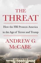 The Threat - How the FBI Protects America in the Age of Terror and Trump ebook by Andrew G. McCabe