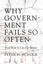 Why Government Fails So Often - And How It Can Do Better ebook by Peter Schuck