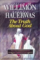 The Truth About God - The Ten Commandments in Christian Life ebook by William H. Willimon, Stanley Hauerwas