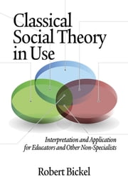 Classical Social Theory in Use - Interpretation and Application for Educators and Other Non-Specialists ebook by Robert Bickel