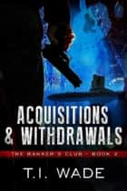"The Banker's Club ""Acquisitions and Withdrawals"" Book 2 ebook by T I Wade"