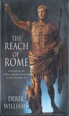 The Reach of Rome - A History Of The Roman Imperial Frontier 1St-5th Centuries Ad ebook by Derek Williams
