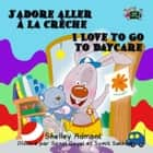 J'adore aller à la crèche I Love to Go to Daycare (French English Bilingual) - French English Bilingual Collection ebook by Shelley Admont