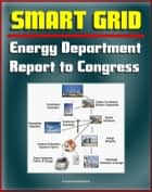 2012 Smart Grid System Report to Congress: Smart Electric Meters, Renewables Integration, Electric Cars and Vehicles, Transmission Automation, Grants and Programs, Cyber Security, Energy Efficiency ebook by Progressive Management