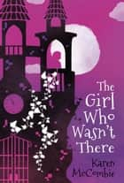 The Girl Who Wasn't There ebook by Karen McCombie