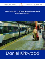 The Asteroids - Or Minor Planets Between Mars and Jupiter. - The Original Classic Edition ebook by Daniel Kirkwood