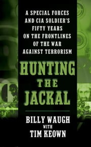 Hunting the Jackal - A Special Forces and CIA Ground Soldier's Fifty-Year Career Hunting America's Enemies ebook by Billy Waugh,Tim Keown