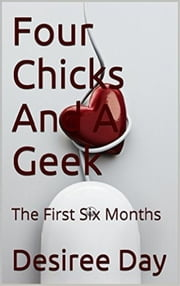 Four Chicks And A Geek: The First Six Months ebook by Desiree Day