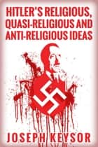 Hitler's Religious, Quasi-Religious and Anti-Religious Ideas ebook by Joseph Keysor