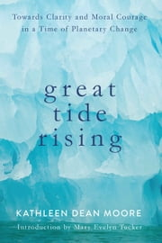 Great Tide Rising - Towards Clarity and Moral Courage in a time of Planetary Change ebook by Kathleen Dean Moore