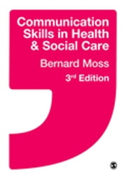 Communication Skills in Health and Social Care ebook by Bernard Moss