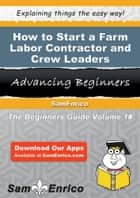 How to Start a Farm Labor Contractor and Crew Leaders Business - How to Start a Farm Labor Contractor and Crew Leaders Business ebook by Gretchen Rice