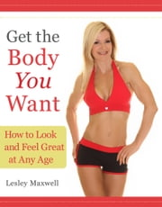 Get the Body You Want - How to Look and Feel Great at Any Age ebook by Lesley Maxwell