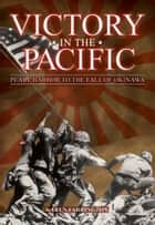 Victory in the Pacific - Pearl Harbour to the Fall of Okinawa ebook by
