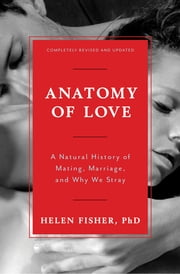 Anatomy of Love: A Natural History of Mating, Marriage, and Why We Stray (Completely Revised and Updated with a New Introduction) ebook by Helen Fisher