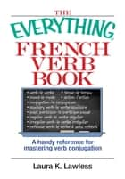 The Everything French Verb Book: A Handy Reference For Mastering Verb Conjugation ebook by Laura K. Lawless