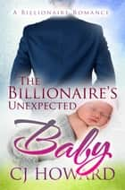 The Billionaire's Unexpected Baby ebook by CJ Howard