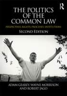 The Politics of the Common Law - Perspectives, Rights, Processes, Institutions ebook by Adam Gearey, Wayne Morrison, Robert Jago
