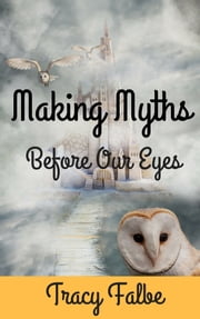 Making Myths Before Our Eyes ebook by Tracy Falbe