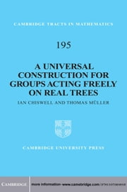 A Universal Construction for Groups Acting Freely on Real Trees ebook by Ian Chiswell,Thomas Müller