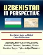Uzbekistan in Perspective: Orientation Guide and Uzbek Cultural Orientation: Geography, History, Economy, Security, Customs, Tashkent, Samarkand, Uzbeks, Kazakhs, Kyrgyz, Tajiks, Andijan Massacre ebook by Progressive Management