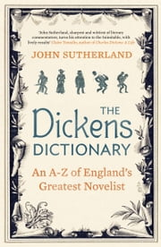 The Dickens Dictionary - An A-Z of Britain's Greatest Novelist ebook by John Sutherland