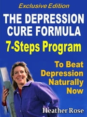 Depression Cure: The Depression Cure Formula : 7Steps To Beat Depression Naturally Now Exclusive Edition ebook by Heather Rose