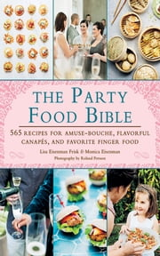The Party Food Bible - 565 Recipes for Amuse-Bouches, Flavorful Canapés, and Festive Finger Food ebook by Lisa Eisenman Frisk,Monica Eisenman,Roland Persson