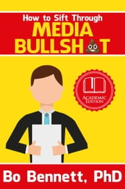 How To Sift Through Media Bullsh*t ebook by Bo Bennett, PhD