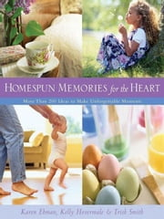 Homespun Memories for the Heart - More Than 200 Ideas to Make Unforgettable Moments ebook by Karen Ehman,Kelly Hovermale