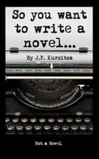 So you want to write a novel ebook by J. P. Kurzitza