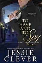 To Have and To Spy ebook by Jessie Clever