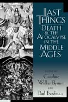 Last Things - Death and the Apocalypse in the Middle Ages ebook by Caroline Walker Bynum, Paul Freedman