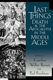 Last Things - Death and the Apocalypse in the Middle Ages ebook by Caroline Walker Bynum,Paul Freedman