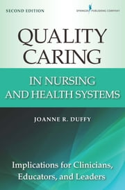 Quality Caring in Nursing and Health Systems - Implications for Clinicians, Educators, and Leaders, 2nd Edition ebook by Joanne R. Duffy, PhD, RN, FAAN