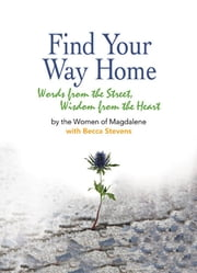 Find Your Way Home - Words from the Street, Wisdom from the Heart ebook by Becca Stevens,The Women of Magdalene