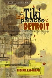 The Lost Tiki Palaces of Detroit ebook by Michael Zadoorian