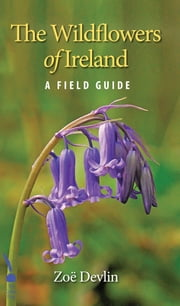 The Wildflowers of Ireland: A Field Guide ebook by Zoë Devlin